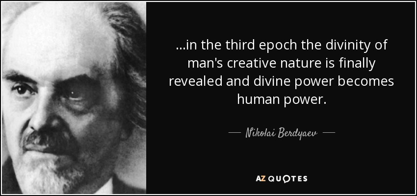 ...in the third epoch the divinity of man's creative nature is finally revealed and divine power becomes human power. - Nikolai Berdyaev