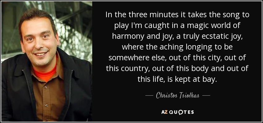 In the three minutes it takes the song to play I'm caught in a magic world of harmony and joy, a truly ecstatic joy, where the aching longing to be somewhere else, out of this city, out of this country, out of this body and out of this life, is kept at bay. - Christos Tsiolkas