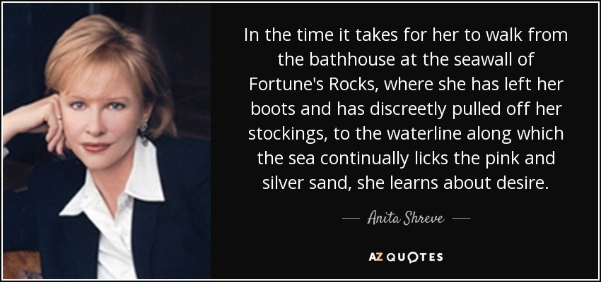 In the time it takes for her to walk from the bathhouse at the seawall of Fortune's Rocks, where she has left her boots and has discreetly pulled off her stockings, to the waterline along which the sea continually licks the pink and silver sand, she learns about desire. - Anita Shreve