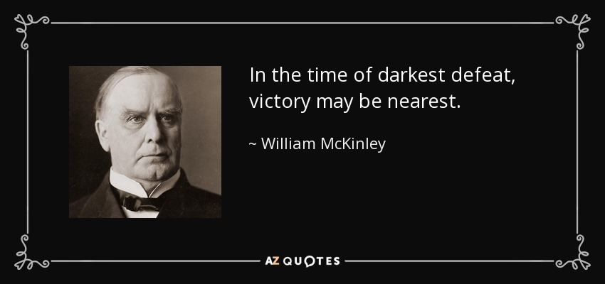 In the time of darkest defeat, victory may be nearest. - William McKinley