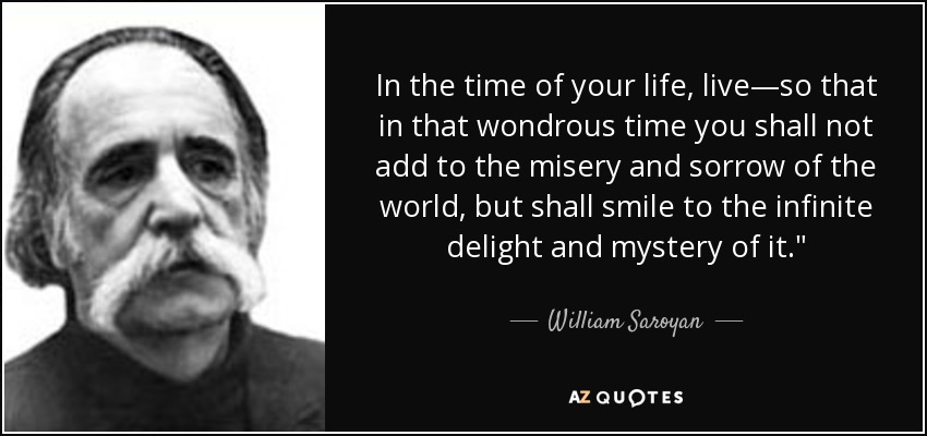 In the time of your life, live—so that in that wondrous time you shall not add to the misery and sorrow of the world, but shall smile to the infinite delight and mystery of it.