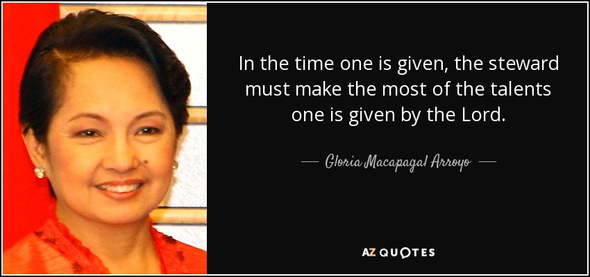 In the time one is given, the steward must make the most of the talents one is given by the Lord. - Gloria Macapagal Arroyo