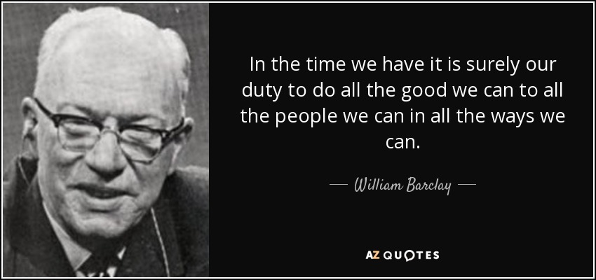 In the time we have it is surely our duty to do all the good we can to all the people we can in all the ways we can. - William Barclay