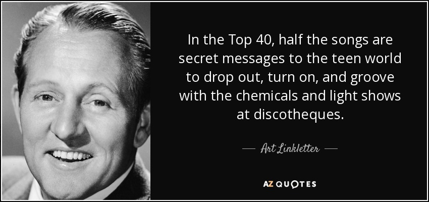 In the Top 40, half the songs are secret messages to the teen world to drop out, turn on, and groove with the chemicals and light shows at discotheques. - Art Linkletter