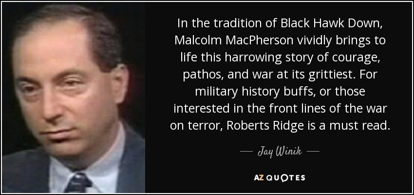 In the tradition of Black Hawk Down, Malcolm MacPherson vividly brings to life this harrowing story of courage, pathos, and war at its grittiest. For military history buffs, or those interested in the front lines of the war on terror, Roberts Ridge is a must read. - Jay Winik