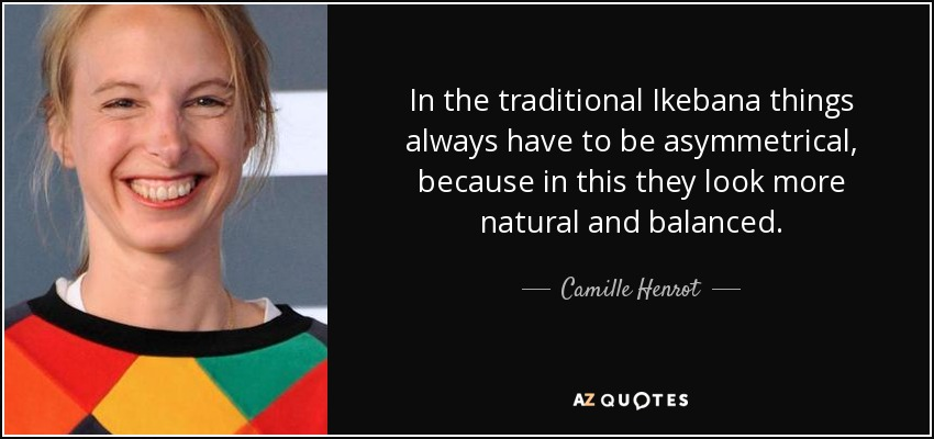 In the traditional Ikebana things always have to be asymmetrical, because in this they look more natural and balanced. - Camille Henrot