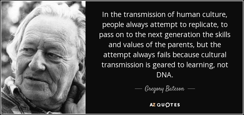 In the transmission of human culture, people always attempt to replicate, to pass on to the next generation the skills and values of the parents, but the attempt always fails because cultural transmission is geared to learning, not DNA. - Gregory Bateson