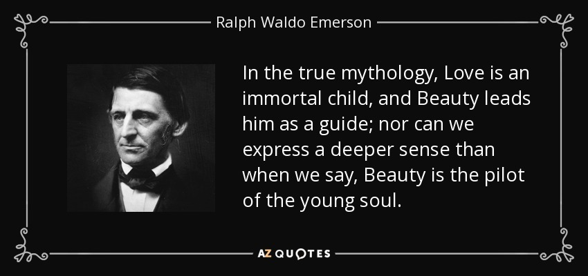In the true mythology, Love is an immortal child, and Beauty leads him as a guide; nor can we express a deeper sense than when we say, Beauty is the pilot of the young soul. - Ralph Waldo Emerson