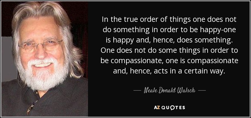 In the true order of things one does not do something in order to be happy-one is happy and, hence, does something. One does not do some things in order to be compassionate, one is compassionate and, hence, acts in a certain way. - Neale Donald Walsch
