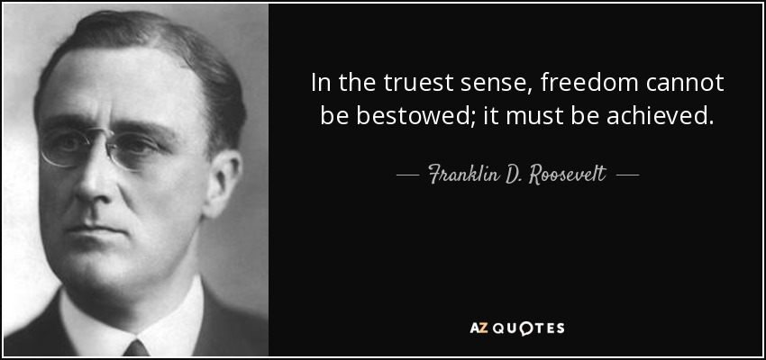 In the truest sense, freedom cannot be bestowed; it must be achieved. - Franklin D. Roosevelt