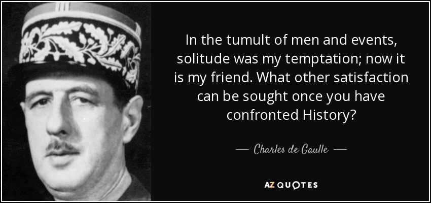 In the tumult of men and events, solitude was my temptation; now it is my friend. What other satisfaction can be sought once you have confronted History? - Charles de Gaulle