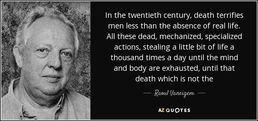 In the twentieth century, death terrifies men less than the absence of real life. All these dead, mechanized, specialized actions, stealing a little bit of life a thousand times a day until the mind and body are exhausted, until that death which is not the - Raoul Vaneigem