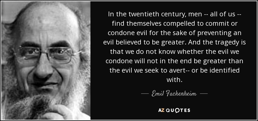 In the twentieth century, men -- all of us -- find themselves compelled to commit or condone evil for the sake of preventing an evil believed to be greater. And the tragedy is that we do not know whether the evil we condone will not in the end be greater than the evil we seek to avert-- or be identified with. - Emil Fackenheim