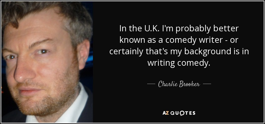 In the U.K. I'm probably better known as a comedy writer - or certainly that's my background is in writing comedy. - Charlie Brooker