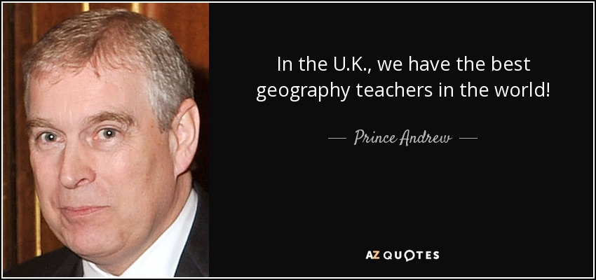 In the U.K., we have the best geography teachers in the world! - Prince Andrew