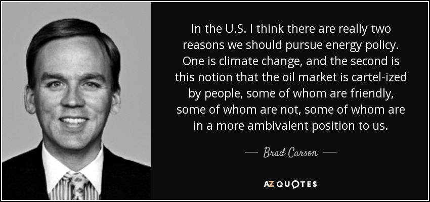 In the U.S. I think there are really two reasons we should pursue energy policy. One is climate change, and the second is this notion that the oil market is cartel-ized by people, some of whom are friendly, some of whom are not, some of whom are in a more ambivalent position to us. - Brad Carson