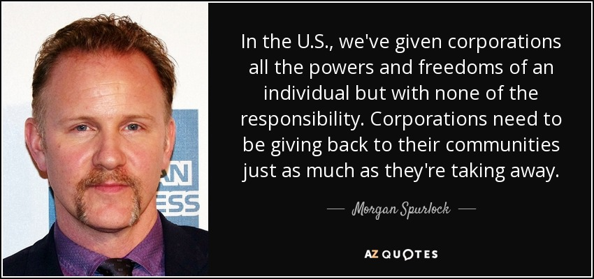 In the U.S., we've given corporations all the powers and freedoms of an individual but with none of the responsibility. Corporations need to be giving back to their communities just as much as they're taking away. - Morgan Spurlock