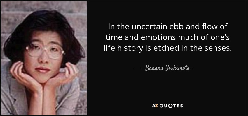 In the uncertain ebb and flow of time and emotions much of one's life history is etched in the senses. - Banana Yoshimoto