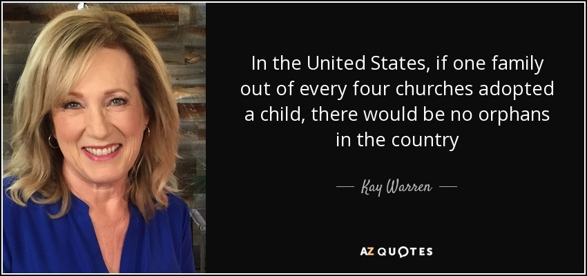 In the United States, if one family out of every four churches adopted a child, there would be no orphans in the country - Kay Warren