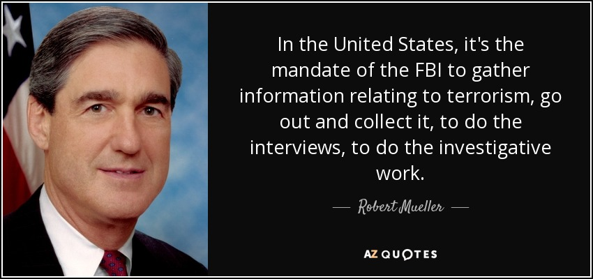 In the United States, it's the mandate of the FBI to gather information relating to terrorism, go out and collect it, to do the interviews, to do the investigative work. - Robert Mueller