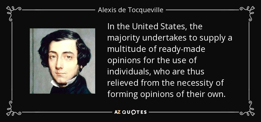 In the United States, the majority undertakes to supply a multitude of ready-made opinions for the use of individuals, who are thus relieved from the necessity of forming opinions of their own. - Alexis de Tocqueville
