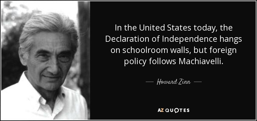 In the United States today, the Declaration of Independence hangs on schoolroom walls, but foreign policy follows Machiavelli. - Howard Zinn