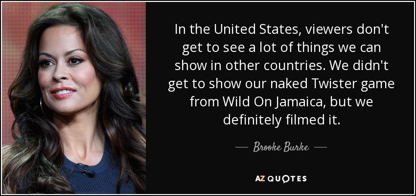 In the United States, viewers don't get to see a lot of things we can show in other countries. We didn't get to show our naked Twister game from Wild On Jamaica, but we definitely filmed it. - Brooke Burke