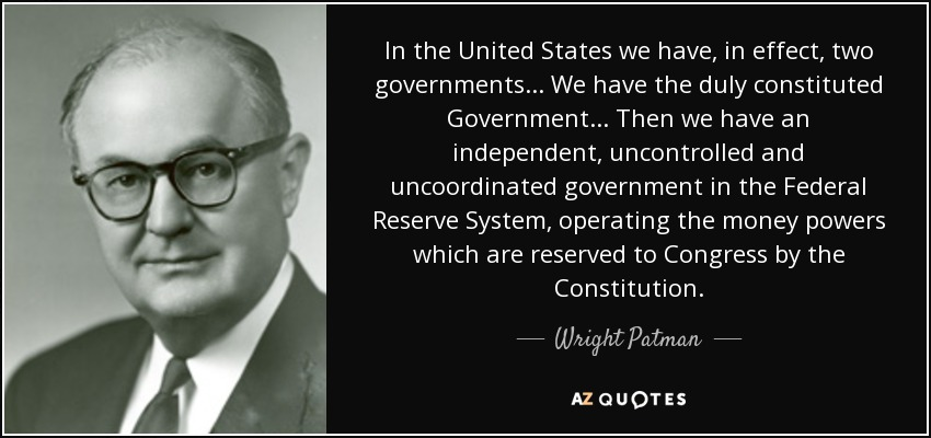 In the United States we have, in effect, two governments ... We have the duly constituted Government ... Then we have an independent, uncontrolled and uncoordinated government in the Federal Reserve System, operating the money powers which are reserved to Congress by the Constitution. - Wright Patman