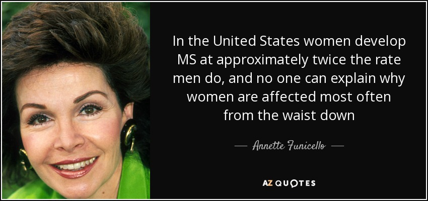 In the United States women develop MS at approximately twice the rate men do, and no one can explain why women are affected most often from the waist down - Annette Funicello