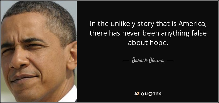 In the unlikely story that is America, there has never been anything false about hope. - Barack Obama