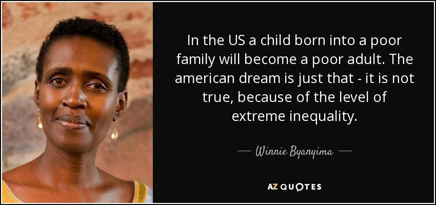 In the US a child born into a poor family will become a poor adult. The american dream is just that - it is not true, because of the level of extreme inequality. - Winnie Byanyima