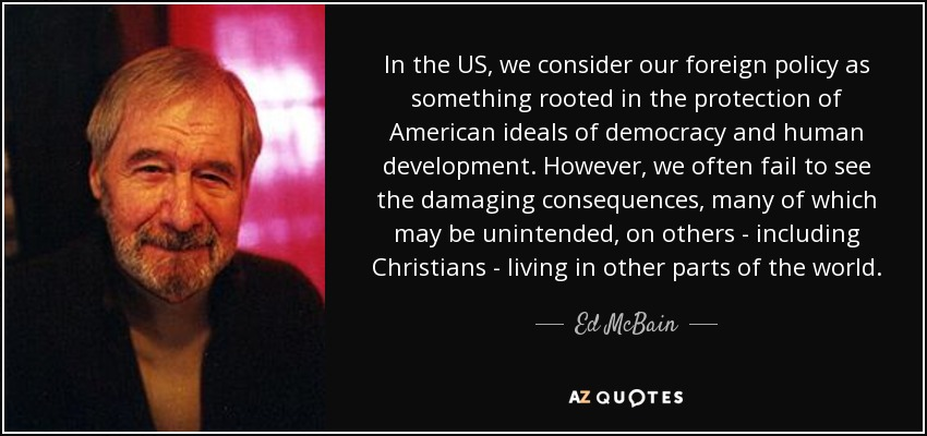 In the US, we consider our foreign policy as something rooted in the protection of American ideals of democracy and human development. However, we often fail to see the damaging consequences, many of which may be unintended, on others - including Christians - living in other parts of the world. - Ed McBain