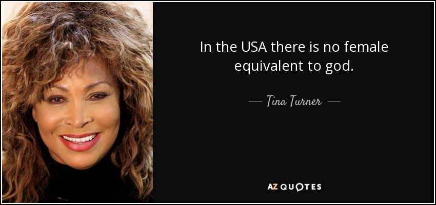 In the USA there is no female equivalent to god. - Tina Turner