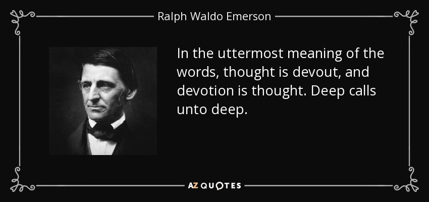 In the uttermost meaning of the words, thought is devout, and devotion is thought. Deep calls unto deep. - Ralph Waldo Emerson