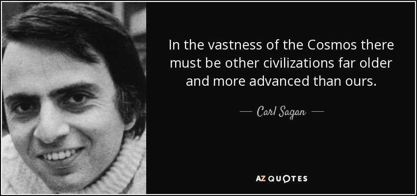 In the vastness of the Cosmos there must be other civilizations far older and more advanced than ours. - Carl Sagan