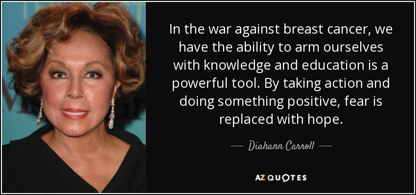 In the war against breast cancer, we have the ability to arm ourselves with knowledge and education is a powerful tool. By taking action and doing something positive, fear is replaced with hope. - Diahann Carroll