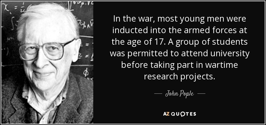 In the war, most young men were inducted into the armed forces at the age of 17. A group of students was permitted to attend university before taking part in wartime research projects. - John Pople