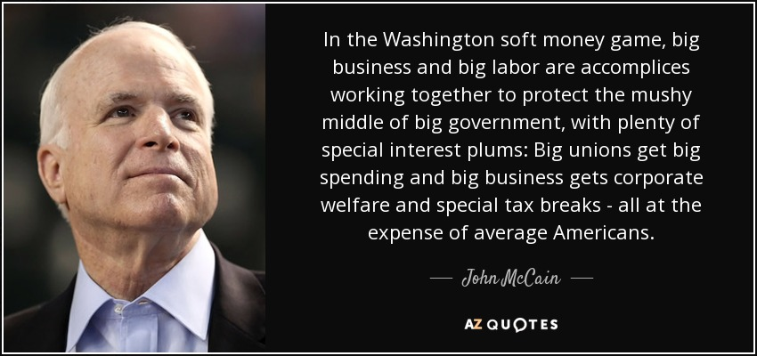 In the Washington soft money game, big business and big labor are accomplices working together to protect the mushy middle of big government, with plenty of special interest plums: Big unions get big spending and big business gets corporate welfare and special tax breaks - all at the expense of average Americans. - John McCain