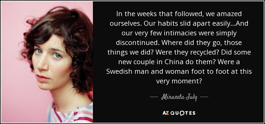 In the weeks that followed, we amazed ourselves. Our habits slid apart easily...And our very few intimacies were simply discontinued. Where did they go, those things we did? Were they recycled? Did some new couple in China do them? Were a Swedish man and woman foot to foot at this very moment? - Miranda July