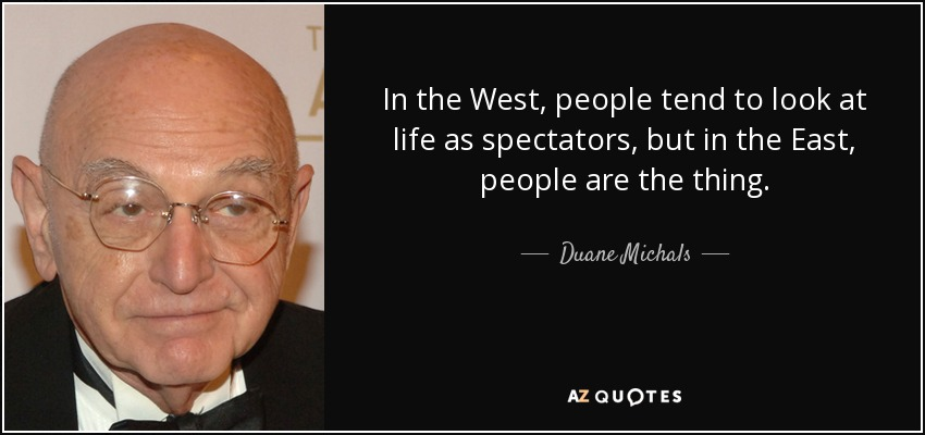 In the West, people tend to look at life as spectators, but in the East, people are the thing. - Duane Michals