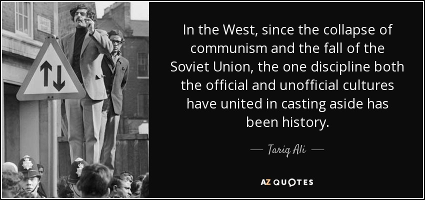 In the West, since the collapse of communism and the fall of the Soviet Union, the one discipline both the official and unofficial cultures have united in casting aside has been history. - Tariq Ali
