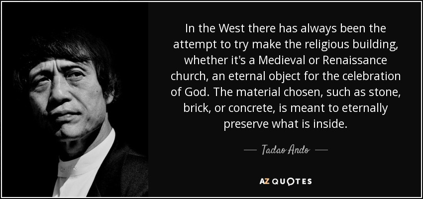 In the West there has always been the attempt to try make the religious building, whether it's a Medieval or Renaissance church, an eternal object for the celebration of God. The material chosen, such as stone, brick, or concrete, is meant to eternally preserve what is inside. - Tadao Ando