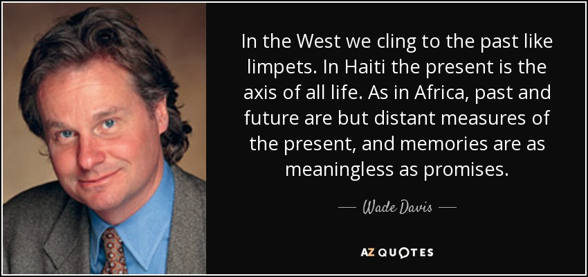 In the West we cling to the past like limpets. In Haiti the present is the axis of all life. As in Africa, past and future are but distant measures of the present, and memories are as meaningless as promises. - Wade Davis