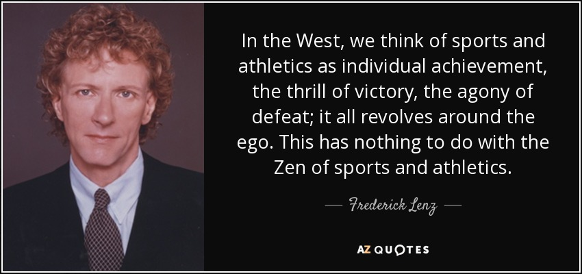 In the West, we think of sports and athletics as individual achievement, the thrill of victory, the agony of defeat; it all revolves around the ego. This has nothing to do with the Zen of sports and athletics. - Frederick Lenz