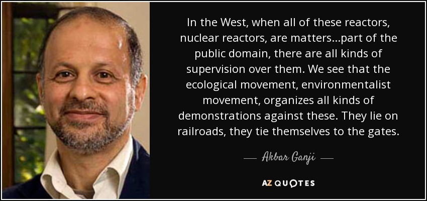In the West, when all of these reactors, nuclear reactors, are matters...part of the public domain, there are all kinds of supervision over them. We see that the ecological movement, environmentalist movement, organizes all kinds of demonstrations against these. They lie on railroads, they tie themselves to the gates. - Akbar Ganji