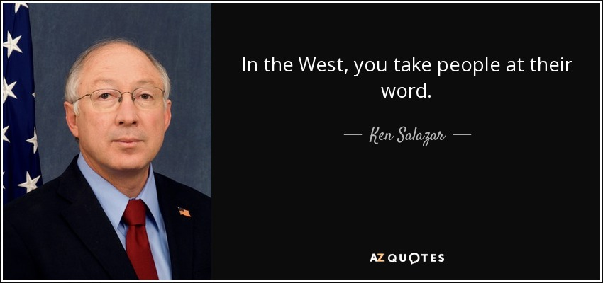 In the West, you take people at their word. - Ken Salazar