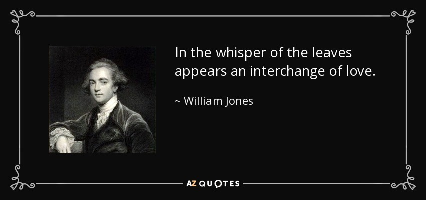 In the whisper of the leaves appears an interchange of love. - William Jones