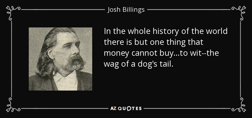 In the whole history of the world there is but one thing that money cannot buy...to wit--the wag of a dog's tail. - Josh Billings