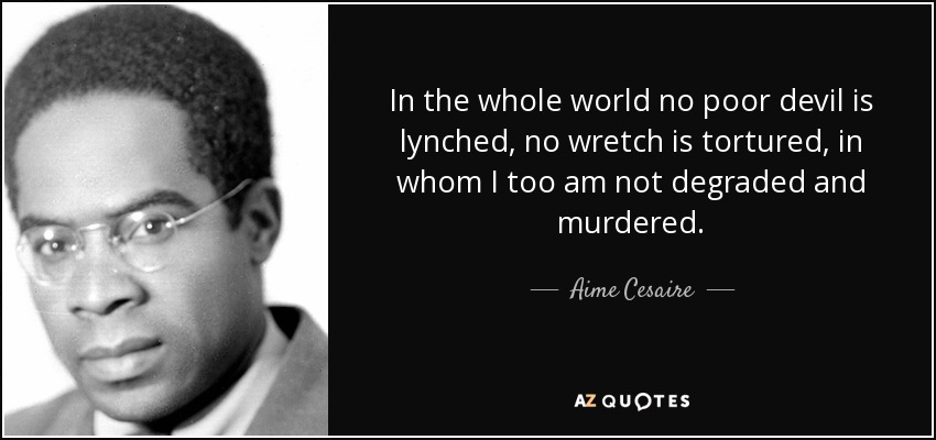 In the whole world no poor devil is lynched, no wretch is tortured, in whom I too am not degraded and murdered. - Aime Cesaire