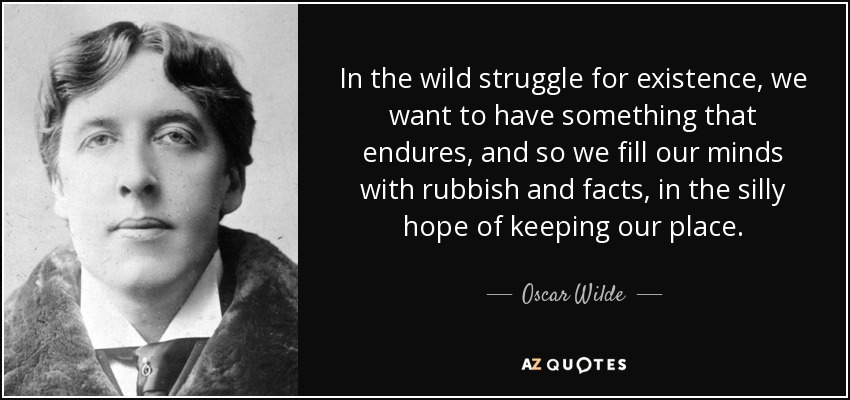 In the wild struggle for existence, we want to have something that endures, and so we fill our minds with rubbish and facts, in the silly hope of keeping our place. - Oscar Wilde
